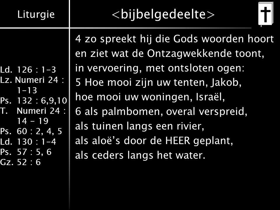 Liturgie Ld.126 : 1-3 Lz. Numeri 24 : 1-13 Ps.132 : 6,9,10 T.Numeri 24 : 14 - 19 Ps.60 : 2, 4, 5 Ld.130 : 1-4 Ps.57 : 5, 6 Gz.52 : 6 4 zo spreekt hij
