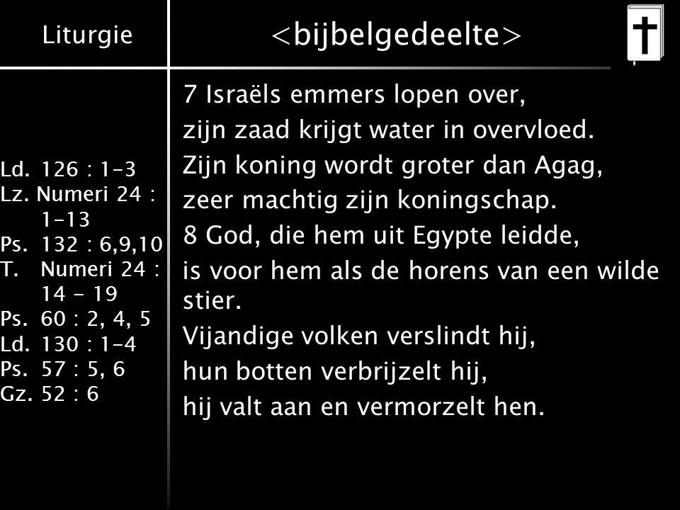Liturgie Ld.126 : 1-3 Lz. Numeri 24 : 1-13 Ps.132 : 6,9,10 T.Numeri 24 : 14 - 19 Ps.60 : 2, 4, 5 Ld.130 : 1-4 Ps.57 : 5, 6 Gz.52 : 6 7 Israëls emmers
