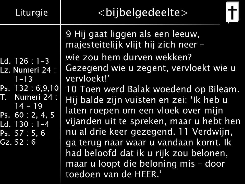 Liturgie Ld.126 : 1-3 Lz. Numeri 24 : 1-13 Ps.132 : 6,9,10 T.Numeri 24 : 14 - 19 Ps.60 : 2, 4, 5 Ld.130 : 1-4 Ps.57 : 5, 6 Gz.52 : 6 9 Hij gaat liggen