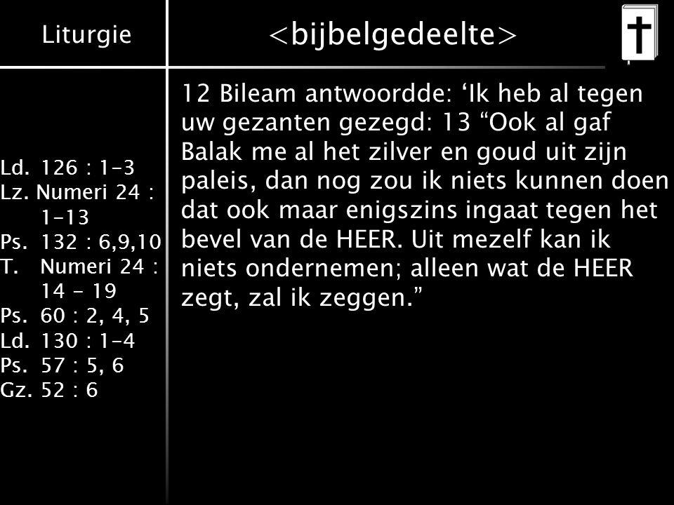 Liturgie Ld.126 : 1-3 Lz. Numeri 24 : 1-13 Ps.132 : 6,9,10 T.Numeri 24 : 14 - 19 Ps.60 : 2, 4, 5 Ld.130 : 1-4 Ps.57 : 5, 6 Gz.52 : 6 12 Bileam antwoor
