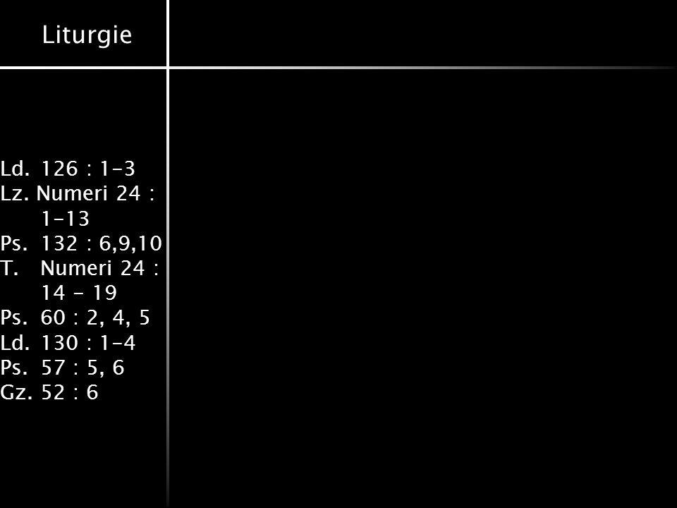 Liturgie Ld.126 : 1-3 Lz. Numeri 24 : 1-13 Ps.132 : 6,9,10 T.Numeri 24 : 14 - 19 Ps.60 : 2, 4, 5 Ld.130 : 1-4 Ps.57 : 5, 6 Gz.52 : 6