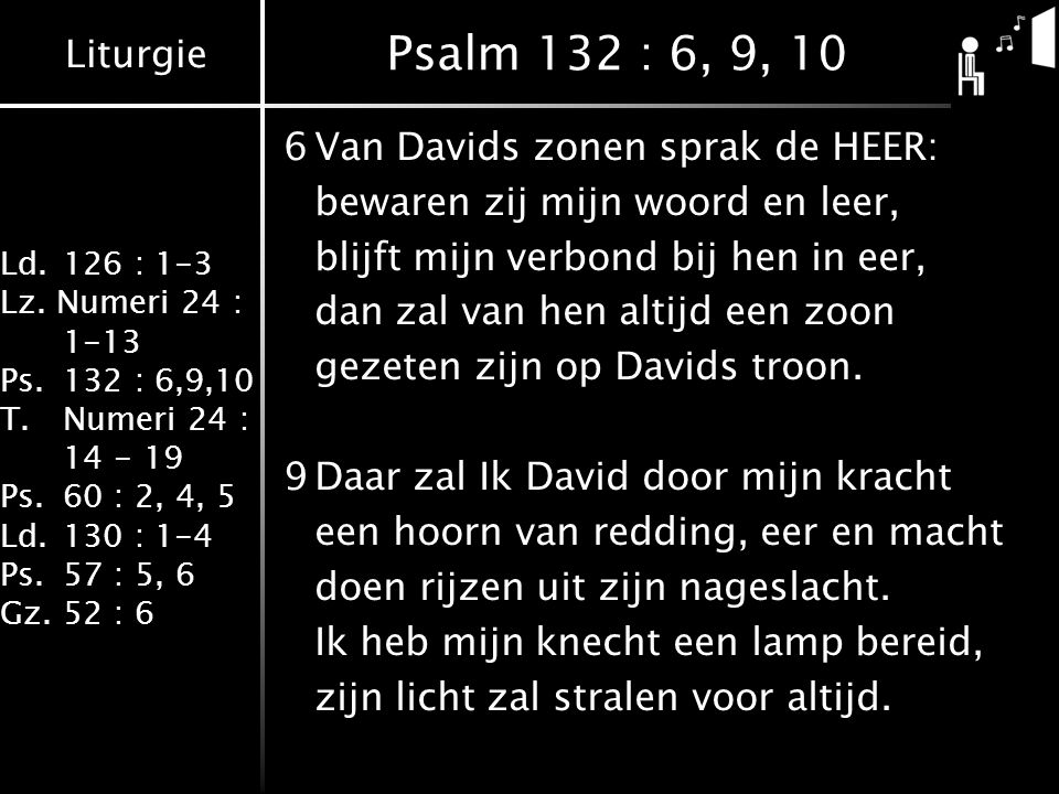 Liturgie Ld.126 : 1-3 Lz. Numeri 24 : 1-13 Ps.132 : 6,9,10 T.Numeri 24 : 14 - 19 Ps.60 : 2, 4, 5 Ld.130 : 1-4 Ps.57 : 5, 6 Gz.52 : 6 Psalm 132 : 6, 9,