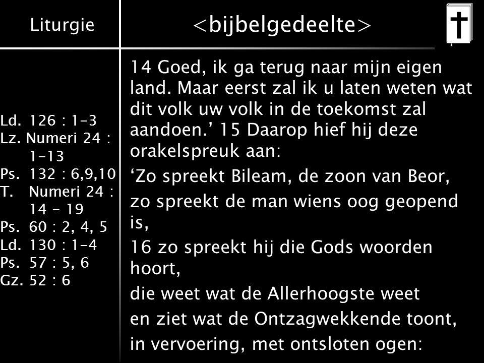 Liturgie Ld.126 : 1-3 Lz. Numeri 24 : 1-13 Ps.132 : 6,9,10 T.Numeri 24 : 14 - 19 Ps.60 : 2, 4, 5 Ld.130 : 1-4 Ps.57 : 5, 6 Gz.52 : 6 14 Goed, ik ga te