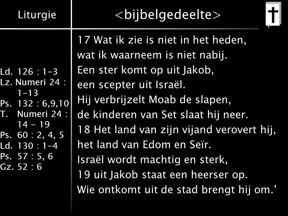 Liturgie Ld.126 : 1-3 Lz. Numeri 24 : 1-13 Ps.132 : 6,9,10 T.Numeri 24 : 14 - 19 Ps.60 : 2, 4, 5 Ld.130 : 1-4 Ps.57 : 5, 6 Gz.52 : 6 17 Wat ik zie is