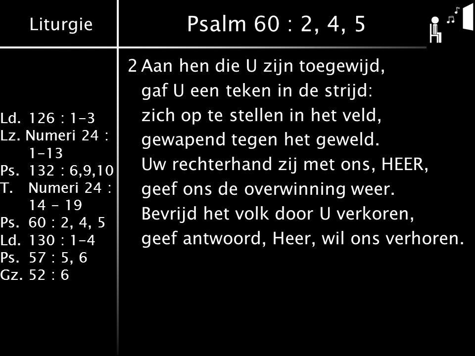 Liturgie Ld.126 : 1-3 Lz. Numeri 24 : 1-13 Ps.132 : 6,9,10 T.Numeri 24 : 14 - 19 Ps.60 : 2, 4, 5 Ld.130 : 1-4 Ps.57 : 5, 6 Gz.52 : 6 Psalm 60 : 2, 4,