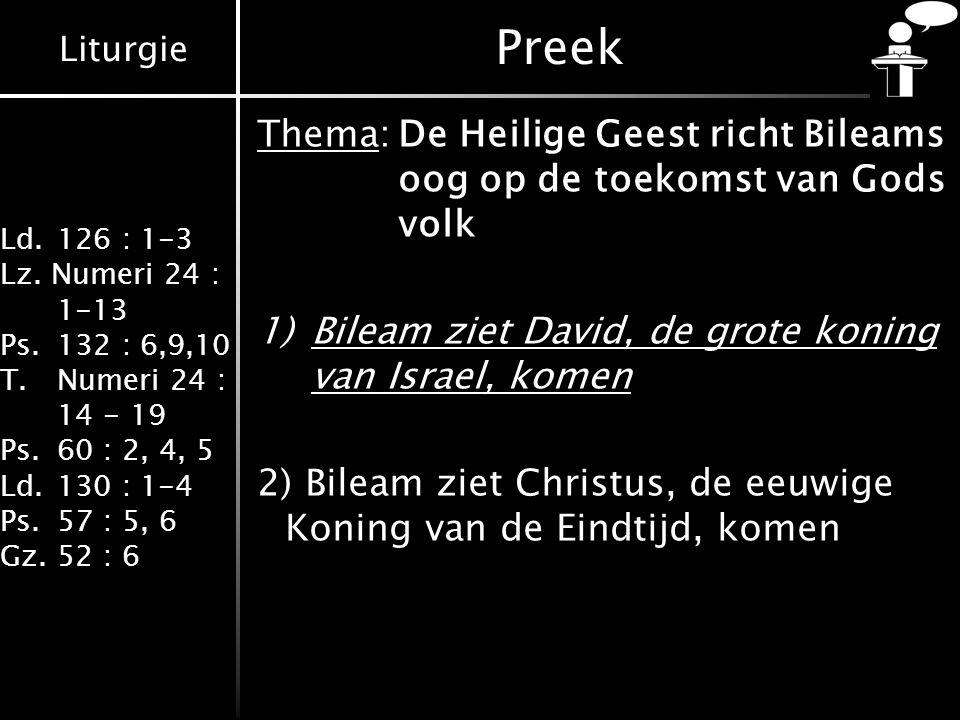 Liturgie Ld.126 : 1-3 Lz. Numeri 24 : 1-13 Ps.132 : 6,9,10 T.Numeri 24 : 14 - 19 Ps.60 : 2, 4, 5 Ld.130 : 1-4 Ps.57 : 5, 6 Gz.52 : 6 Thema:De Heilige