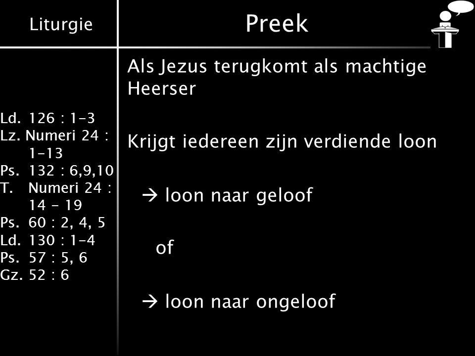 Liturgie Ld.126 : 1-3 Lz. Numeri 24 : 1-13 Ps.132 : 6,9,10 T.Numeri 24 : 14 - 19 Ps.60 : 2, 4, 5 Ld.130 : 1-4 Ps.57 : 5, 6 Gz.52 : 6 Als Jezus terugko