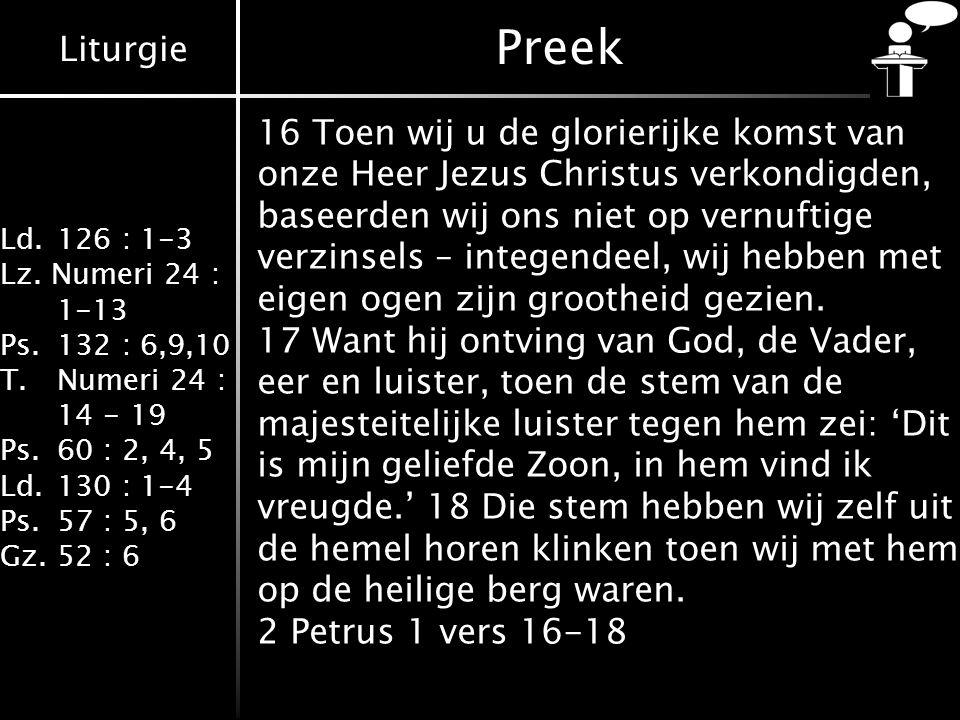 Liturgie Ld.126 : 1-3 Lz. Numeri 24 : 1-13 Ps.132 : 6,9,10 T.Numeri 24 : 14 - 19 Ps.60 : 2, 4, 5 Ld.130 : 1-4 Ps.57 : 5, 6 Gz.52 : 6 16 Toen wij u de