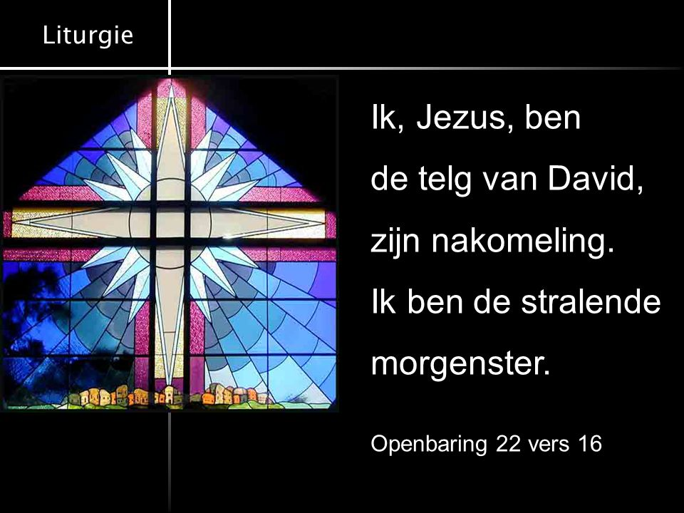 Liturgie Ld.126 : 1-3 Lz. Numeri 24 : 1-13 Ps.132 : 6,9,10 T.Numeri 24 : 14 - 19 Ps.60 : 2, 4, 5 Ld.130 : 1-4 Ps.57 : 5, 6 Gz.52 : 6 Ik, Jezus, ben de