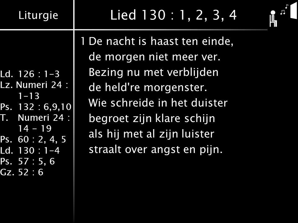 Liturgie Ld.126 : 1-3 Lz. Numeri 24 : 1-13 Ps.132 : 6,9,10 T.Numeri 24 : 14 - 19 Ps.60 : 2, 4, 5 Ld.130 : 1-4 Ps.57 : 5, 6 Gz.52 : 6 Lied 130 : 1, 2,
