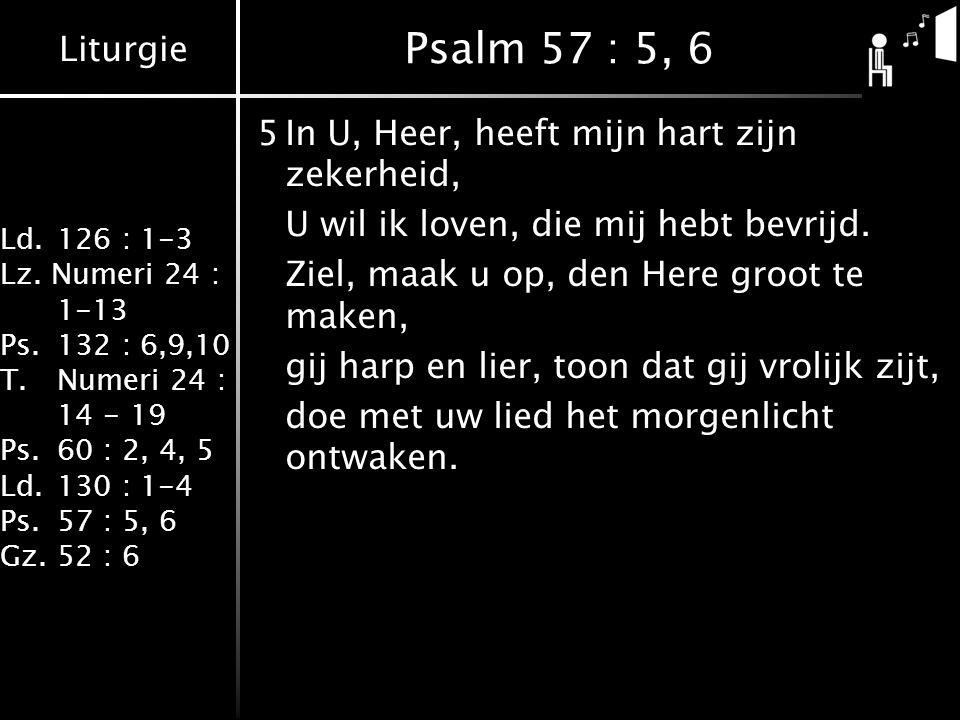 Liturgie Ld.126 : 1-3 Lz. Numeri 24 : 1-13 Ps.132 : 6,9,10 T.Numeri 24 : 14 - 19 Ps.60 : 2, 4, 5 Ld.130 : 1-4 Ps.57 : 5, 6 Gz.52 : 6 Psalm 57 : 5, 6 5