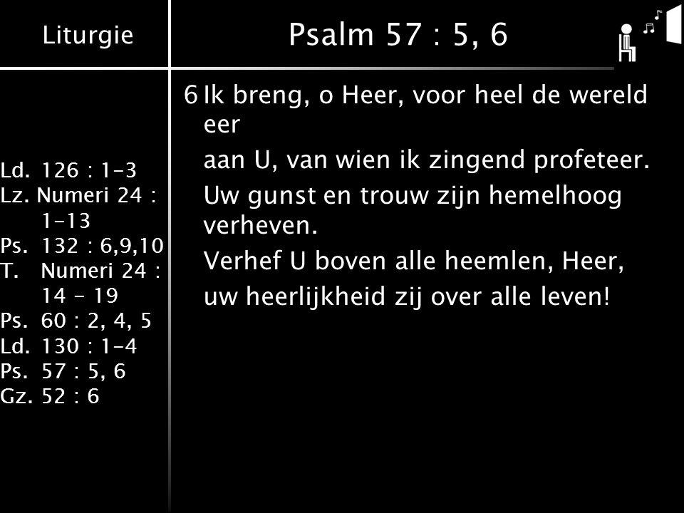 Liturgie Ld.126 : 1-3 Lz. Numeri 24 : 1-13 Ps.132 : 6,9,10 T.Numeri 24 : 14 - 19 Ps.60 : 2, 4, 5 Ld.130 : 1-4 Ps.57 : 5, 6 Gz.52 : 6 Psalm 57 : 5, 6 6