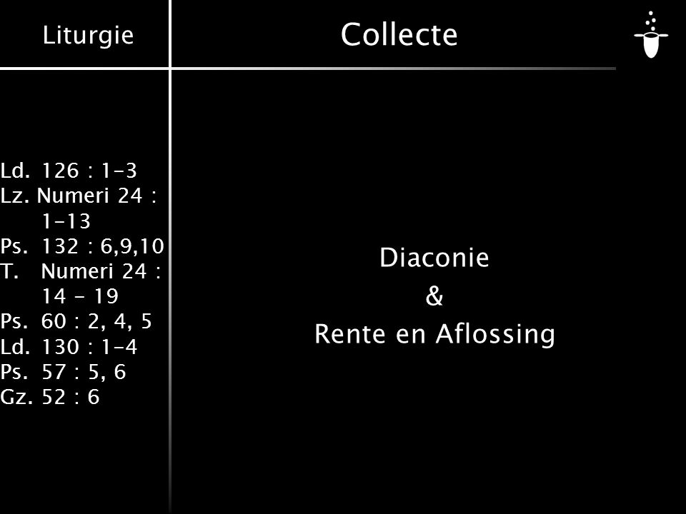 Liturgie Ld.126 : 1-3 Lz. Numeri 24 : 1-13 Ps.132 : 6,9,10 T.Numeri 24 : 14 - 19 Ps.60 : 2, 4, 5 Ld.130 : 1-4 Ps.57 : 5, 6 Gz.52 : 6 Collecte Diaconie