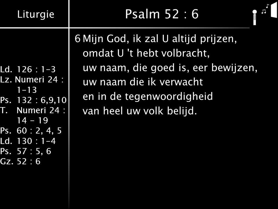 Liturgie Ld.126 : 1-3 Lz. Numeri 24 : 1-13 Ps.132 : 6,9,10 T.Numeri 24 : 14 - 19 Ps.60 : 2, 4, 5 Ld.130 : 1-4 Ps.57 : 5, 6 Gz.52 : 6 Psalm 52 : 6 6Mij