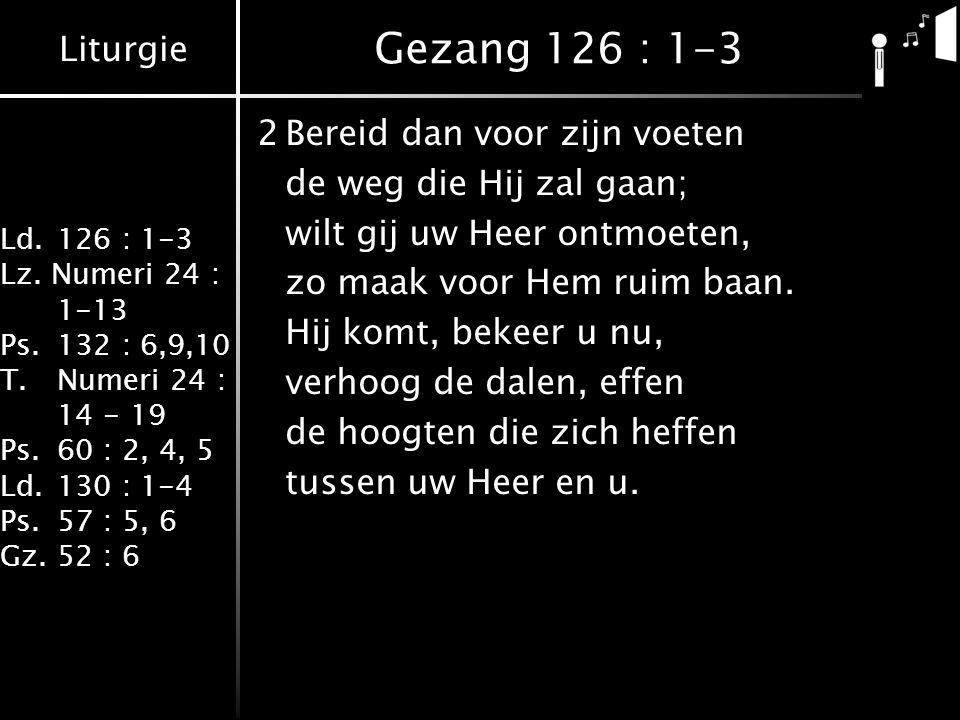 Liturgie Ld.126 : 1-3 Lz. Numeri 24 : 1-13 Ps.132 : 6,9,10 T.Numeri 24 : 14 - 19 Ps.60 : 2, 4, 5 Ld.130 : 1-4 Ps.57 : 5, 6 Gz.52 : 6 Gezang 126 : 1-3