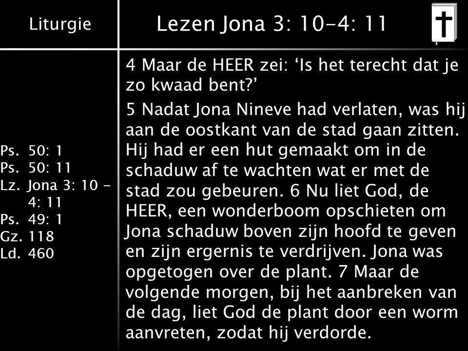 Liturgie Ps.50: 1 Ps.50: 11 Lz.Jona 3: 10 - 4: 11 Ps.49: 1 Gz.118 Ld.460 Lezen Jona 3: 10-4: 11 4 Maar de HEER zei: 'Is het terecht dat je zo kwaad be