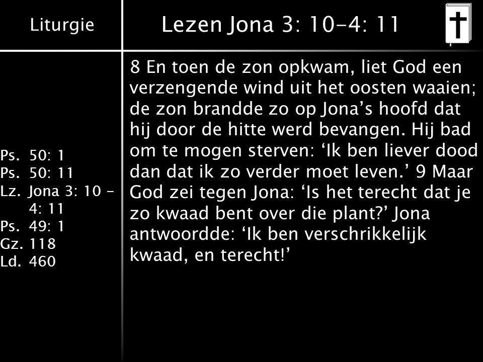 Liturgie Ps.50: 1 Ps.50: 11 Lz.Jona 3: 10 - 4: 11 Ps.49: 1 Gz.118 Ld.460 Lezen Jona 3: 10-4: 11 8 En toen de zon opkwam, liet God een verzengende wind