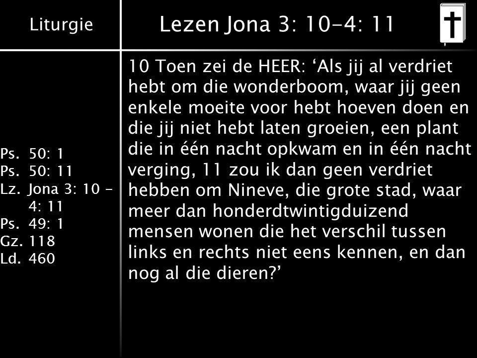 Liturgie Ps.50: 1 Ps.50: 11 Lz.Jona 3: 10 - 4: 11 Ps.49: 1 Gz.118 Ld.460 Lezen Jona 3: 10-4: 11 10 Toen zei de HEER: 'Als jij al verdriet hebt om die