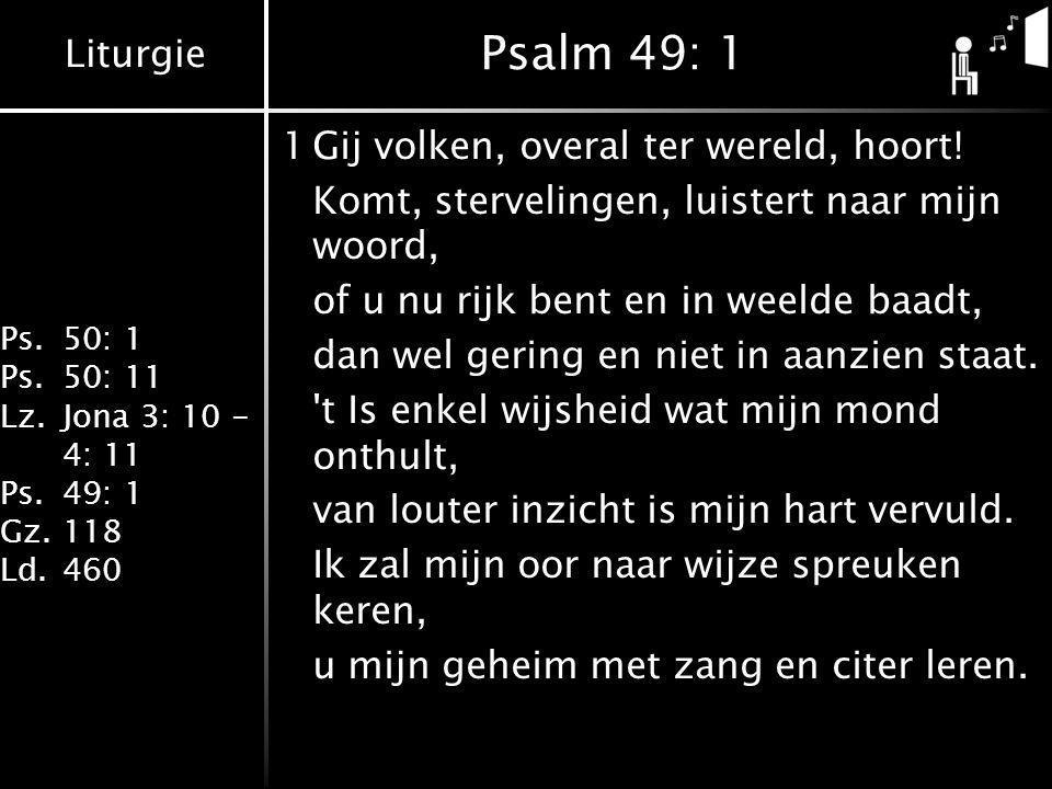 Liturgie Ps.50: 1 Ps.50: 11 Lz.Jona 3: 10 - 4: 11 Ps.49: 1 Gz.118 Ld.460 Psalm 49: 1 1Gij volken, overal ter wereld, hoort! Komt, stervelingen, luiste