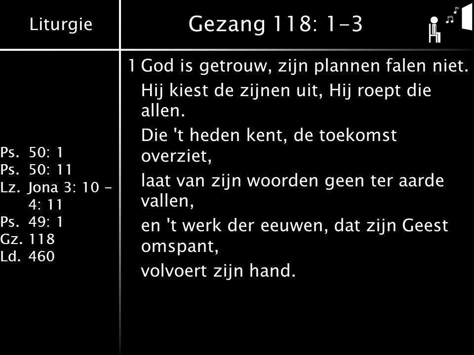 Liturgie Ps.50: 1 Ps.50: 11 Lz.Jona 3: 10 - 4: 11 Ps.49: 1 Gz.118 Ld.460 Gezang 118: 1-3 1God is getrouw, zijn plannen falen niet. Hij kiest de zijnen