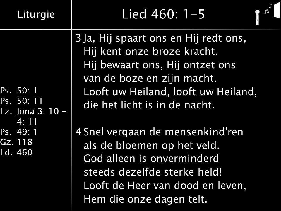 Liturgie Ps.50: 1 Ps.50: 11 Lz.Jona 3: 10 - 4: 11 Ps.49: 1 Gz.118 Ld.460 Lied 460: 1-5 3Ja, Hij spaart ons en Hij redt ons, Hij kent onze broze kracht