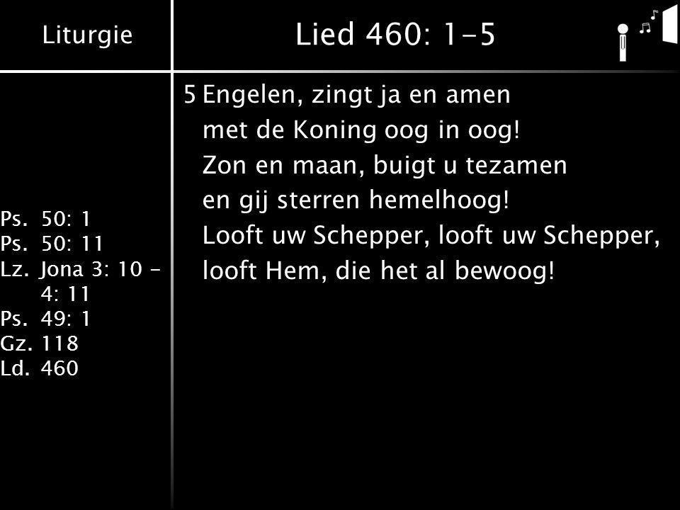 Liturgie Ps.50: 1 Ps.50: 11 Lz.Jona 3: 10 - 4: 11 Ps.49: 1 Gz.118 Ld.460 Lied 460: 1-5 5Engelen, zingt ja en amen met de Koning oog in oog! Zon en maa
