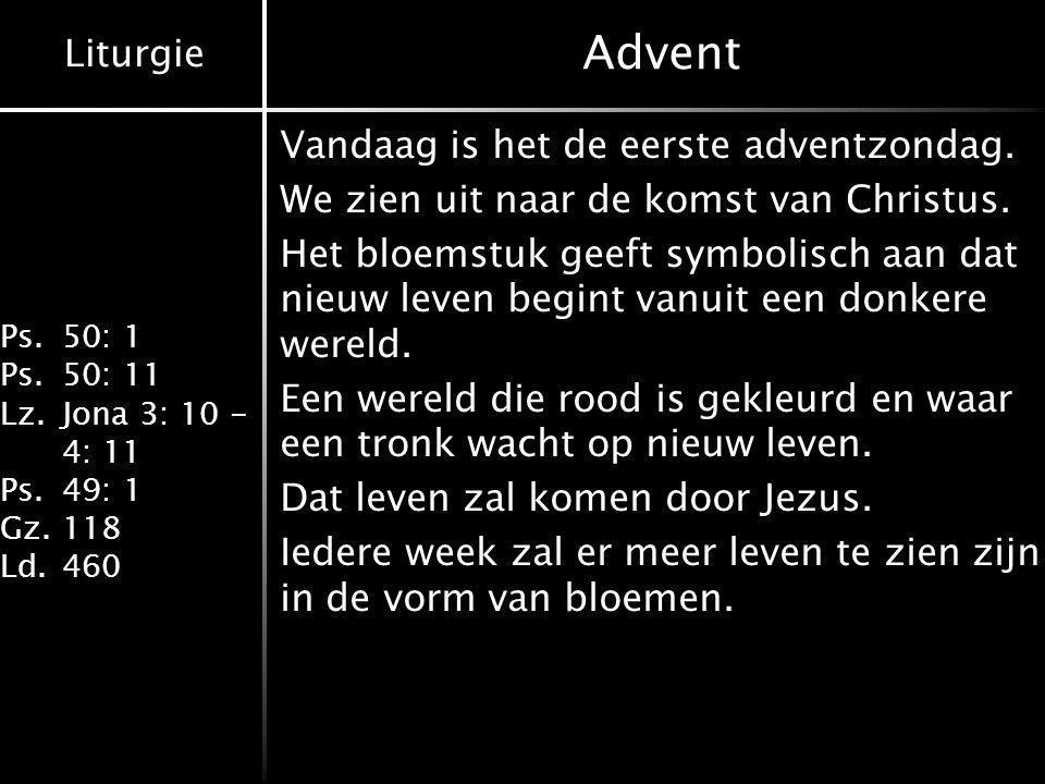 Liturgie Ps.50: 1 Ps.50: 11 Lz.Jona 3: 10 - 4: 11 Ps.49: 1 Gz.118 Ld.460 Advent Vandaag is het de eerste adventzondag. We zien uit naar de komst van C