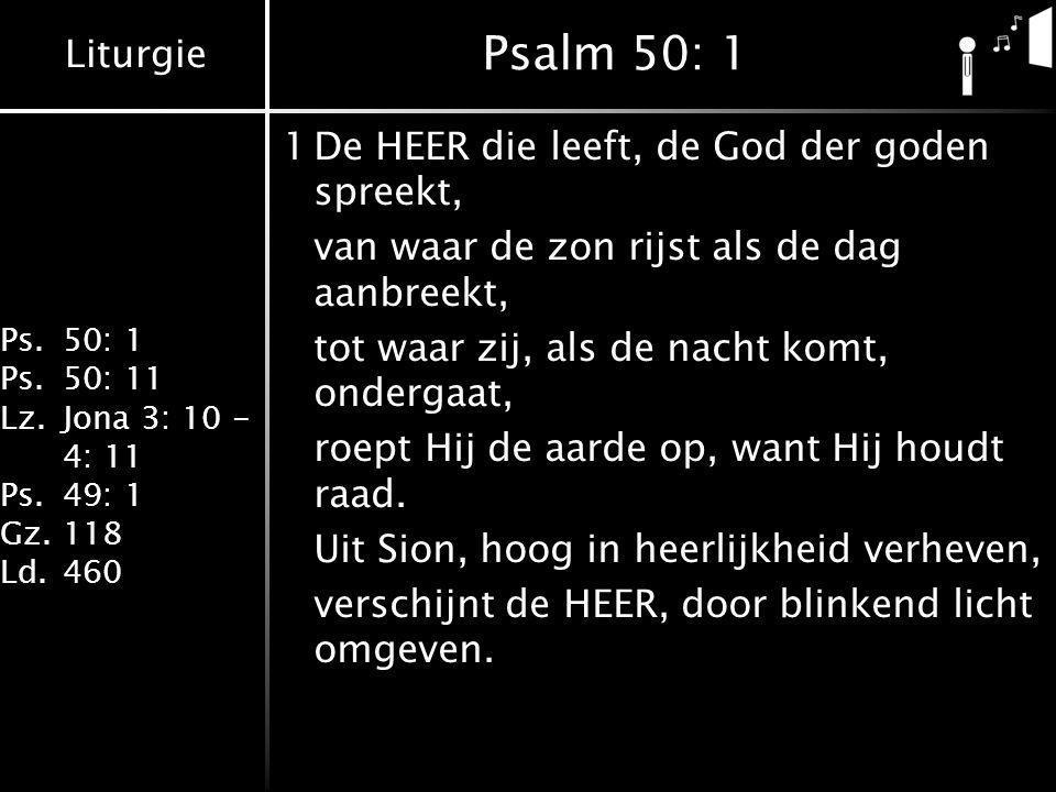 Liturgie Ps.50: 1 Ps.50: 11 Lz.Jona 3: 10 - 4: 11 Ps.49: 1 Gz.118 Ld.460 Psalm 50: 1 1De HEER die leeft, de God der goden spreekt, van waar de zon rij