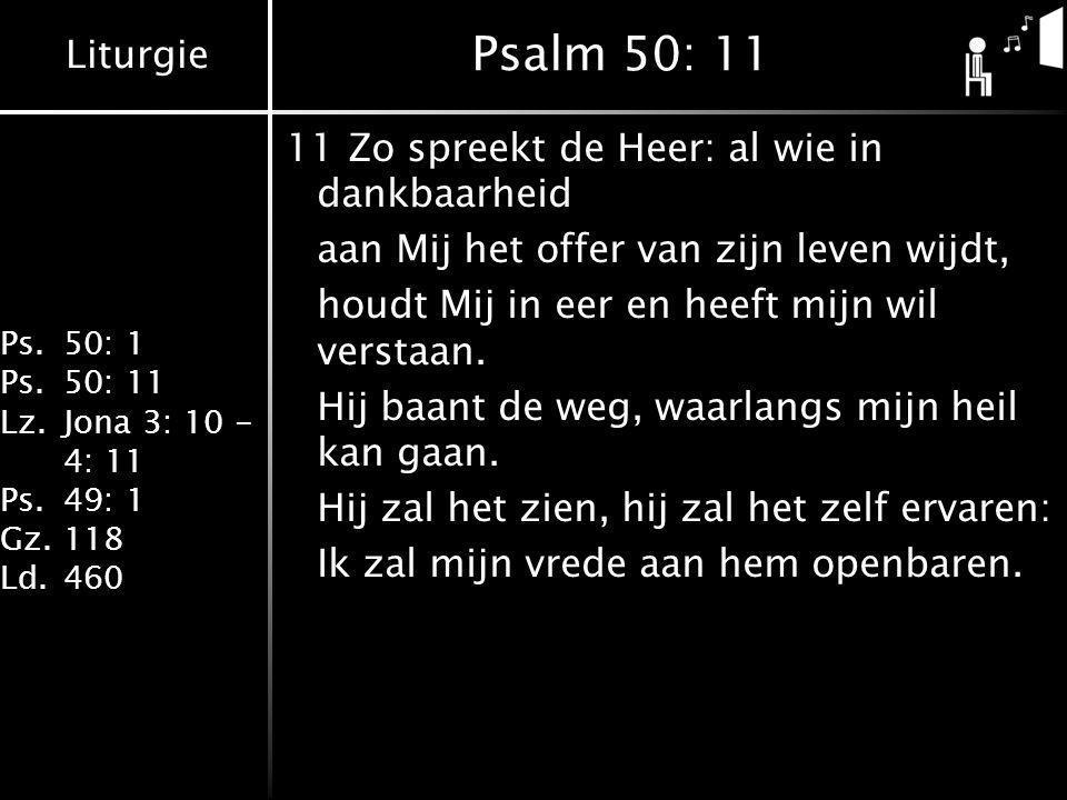Liturgie Ps.50: 1 Ps.50: 11 Lz.Jona 3: 10 - 4: 11 Ps.49: 1 Gz.118 Ld.460 Psalm 50: 11 11Zo spreekt de Heer: al wie in dankbaarheid aan Mij het offer v