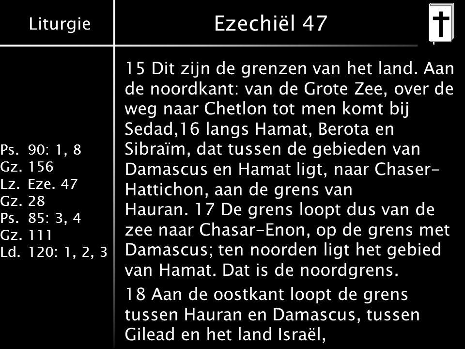 Liturgie Ps.90: 1, 8 Gz.156 Lz.Eze. 47 Gz.28 Ps.85: 3, 4 Gz.111 Ld.120: 1, 2, 3 Ezechiël 47 15 Dit zijn de grenzen van het land. Aan de noordkant: van