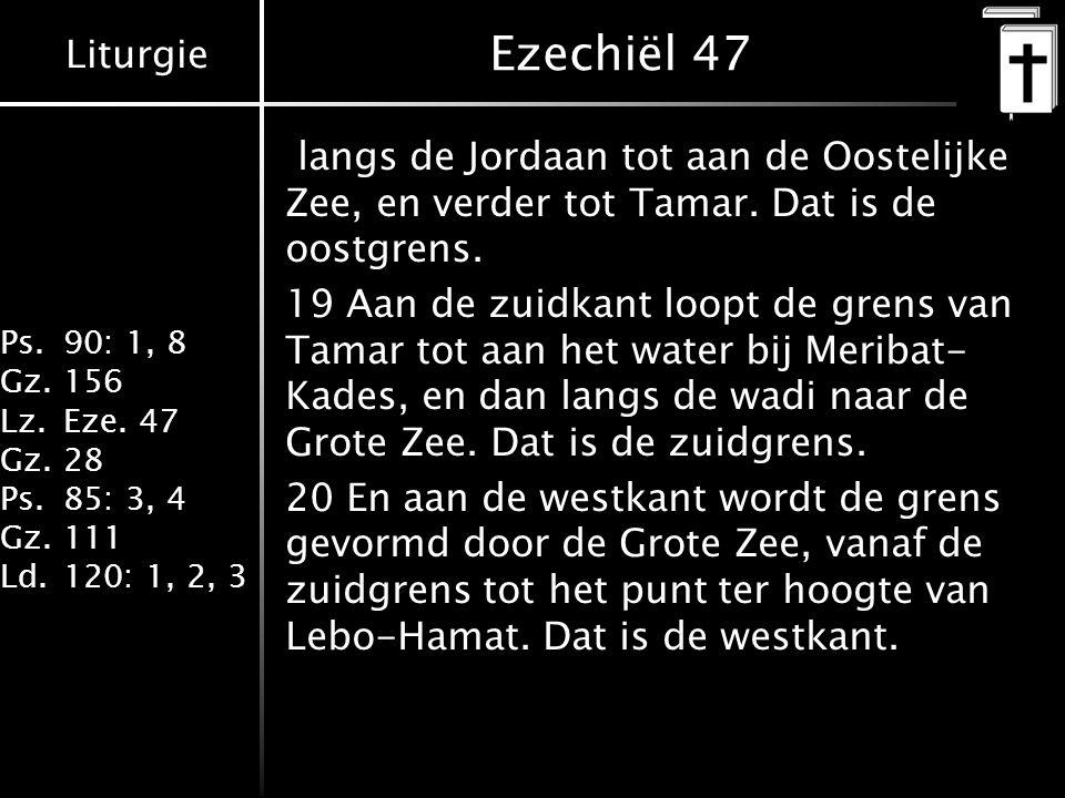 Liturgie Ps.90: 1, 8 Gz.156 Lz.Eze. 47 Gz.28 Ps.85: 3, 4 Gz.111 Ld.120: 1, 2, 3 Ezechiël 47 langs de Jordaan tot aan de Oostelijke Zee, en verder tot