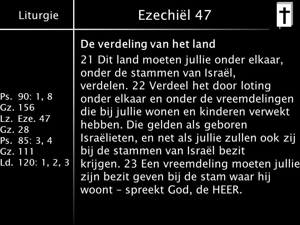 Liturgie Ps.90: 1, 8 Gz.156 Lz.Eze. 47 Gz.28 Ps.85: 3, 4 Gz.111 Ld.120: 1, 2, 3 Ezechiël 47 De verdeling van het land 21 Dit land moeten jullie onder