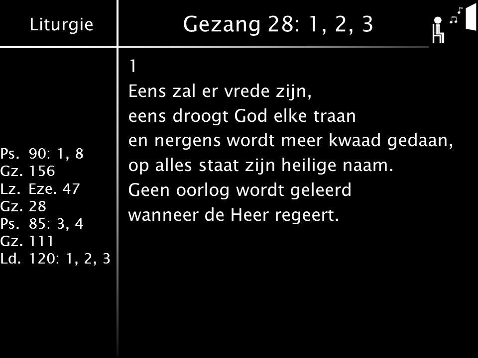 Liturgie Ps.90: 1, 8 Gz.156 Lz.Eze. 47 Gz.28 Ps.85: 3, 4 Gz.111 Ld.120: 1, 2, 3 Gezang 28: 1, 2, 3 1 Eens zal er vrede zijn, eens droogt God elke traa