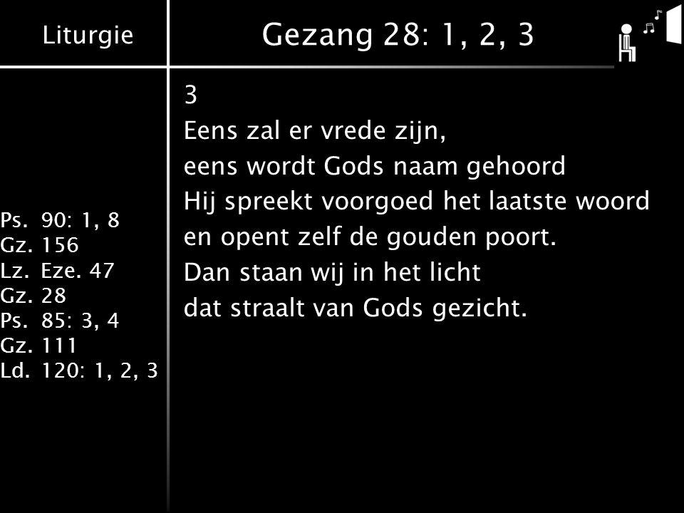 Liturgie Ps.90: 1, 8 Gz.156 Lz.Eze. 47 Gz.28 Ps.85: 3, 4 Gz.111 Ld.120: 1, 2, 3 Gezang 28: 1, 2, 3 3 Eens zal er vrede zijn, eens wordt Gods naam geho