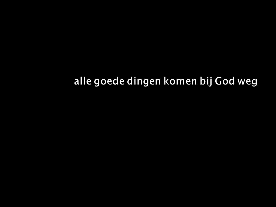 alle goede dingen komen bij God weg