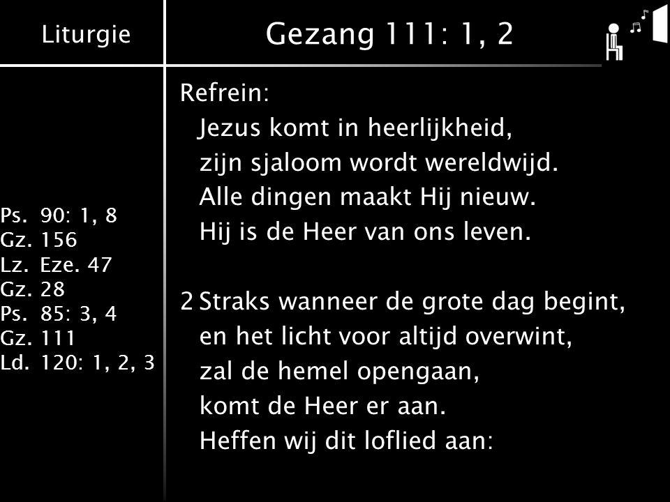 Liturgie Ps.90: 1, 8 Gz.156 Lz.Eze. 47 Gz.28 Ps.85: 3, 4 Gz.111 Ld.120: 1, 2, 3 Gezang 111: 1, 2 Refrein: Jezus komt in heerlijkheid, zijn sjaloom wor