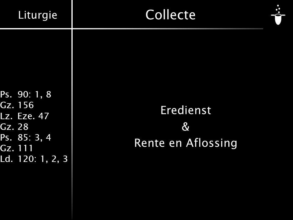 Liturgie Ps.90: 1, 8 Gz.156 Lz.Eze. 47 Gz.28 Ps.85: 3, 4 Gz.111 Ld.120: 1, 2, 3 Collecte Eredienst & Rente en Aflossing