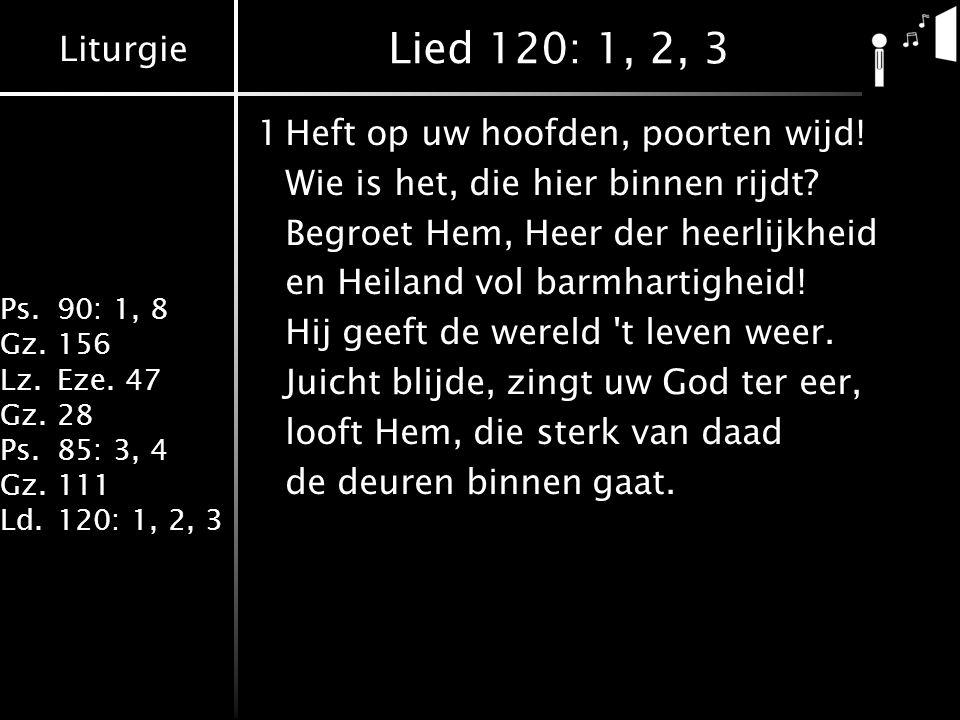 Liturgie Ps.90: 1, 8 Gz.156 Lz.Eze. 47 Gz.28 Ps.85: 3, 4 Gz.111 Ld.120: 1, 2, 3 Lied 120: 1, 2, 3 1Heft op uw hoofden, poorten wijd! Wie is het, die h