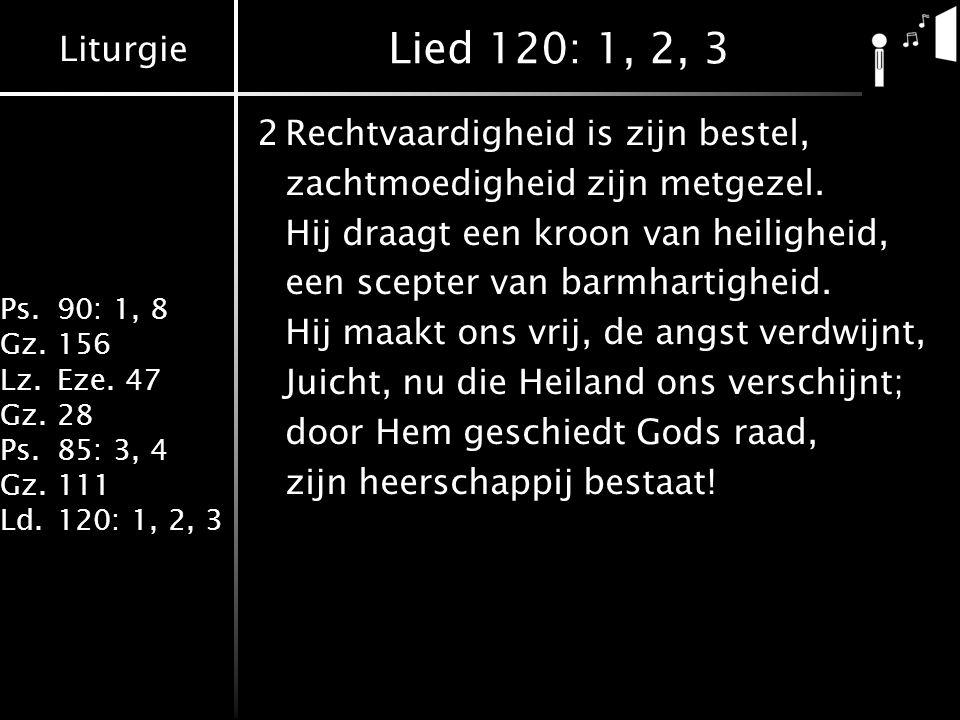 Liturgie Ps.90: 1, 8 Gz.156 Lz.Eze. 47 Gz.28 Ps.85: 3, 4 Gz.111 Ld.120: 1, 2, 3 Lied 120: 1, 2, 3 2Rechtvaardigheid is zijn bestel, zachtmoedigheid zi