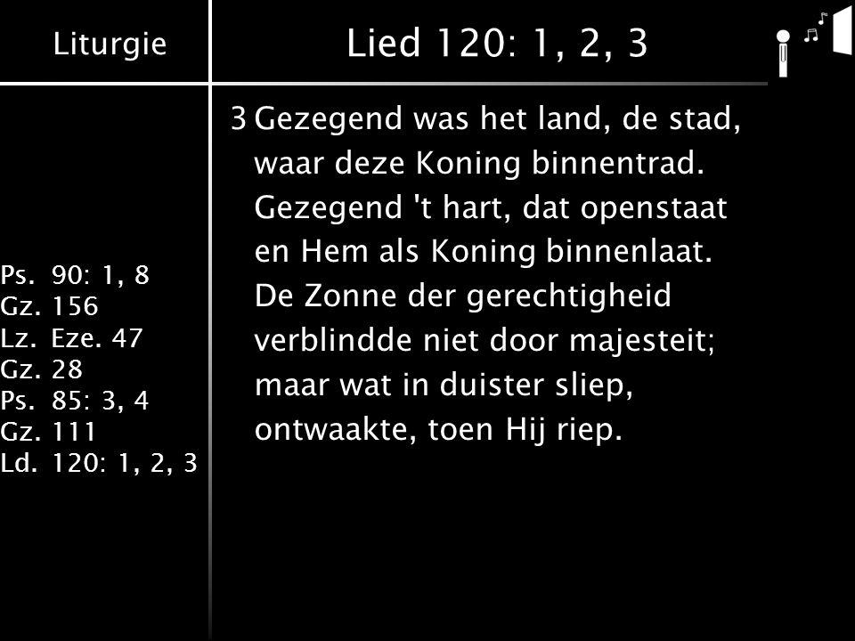 Liturgie Ps.90: 1, 8 Gz.156 Lz.Eze. 47 Gz.28 Ps.85: 3, 4 Gz.111 Ld.120: 1, 2, 3 Lied 120: 1, 2, 3 3Gezegend was het land, de stad, waar deze Koning bi