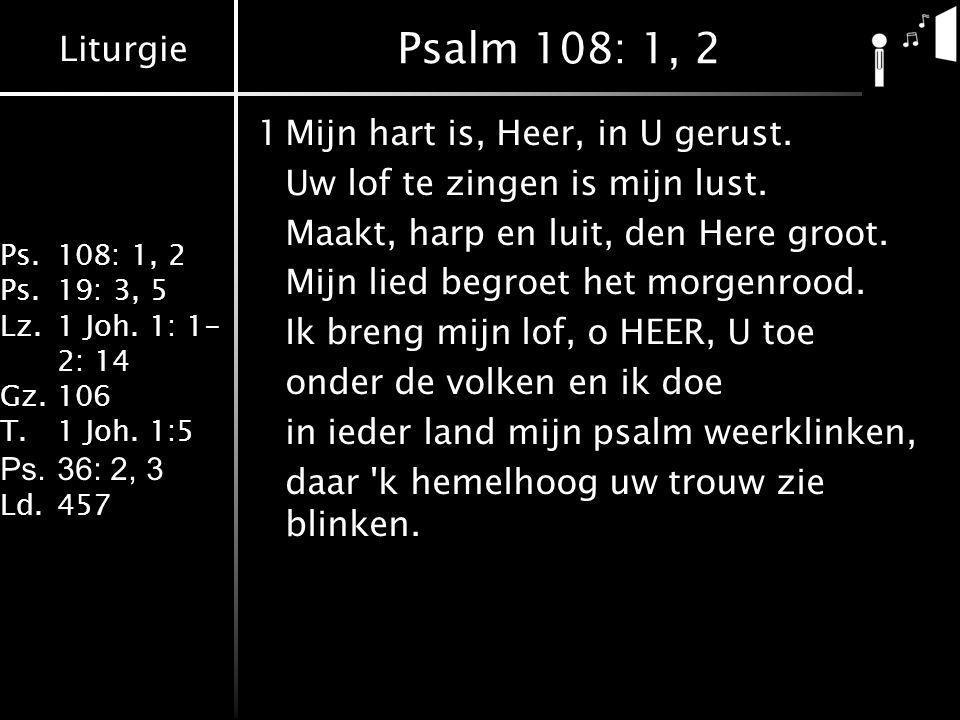 Liturgie Ps.108: 1, 2 Ps.19: 3, 5 Lz.1 Joh. 1: 1- 2: 14 Gz.106 T.1 Joh. 1:5 Ps.36: 2, 3 Ld.457 Psalm 108: 1, 2 1Mijn hart is, Heer, in U gerust. Uw lo
