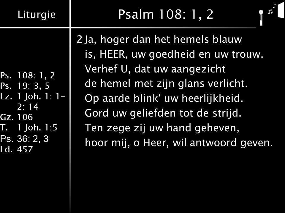 Liturgie Ps.108: 1, 2 Ps.19: 3, 5 Lz.1 Joh. 1: 1- 2: 14 Gz.106 T.1 Joh. 1:5 Ps.36: 2, 3 Ld.457 Psalm 108: 1, 2 2Ja, hoger dan het hemels blauw is, HEE