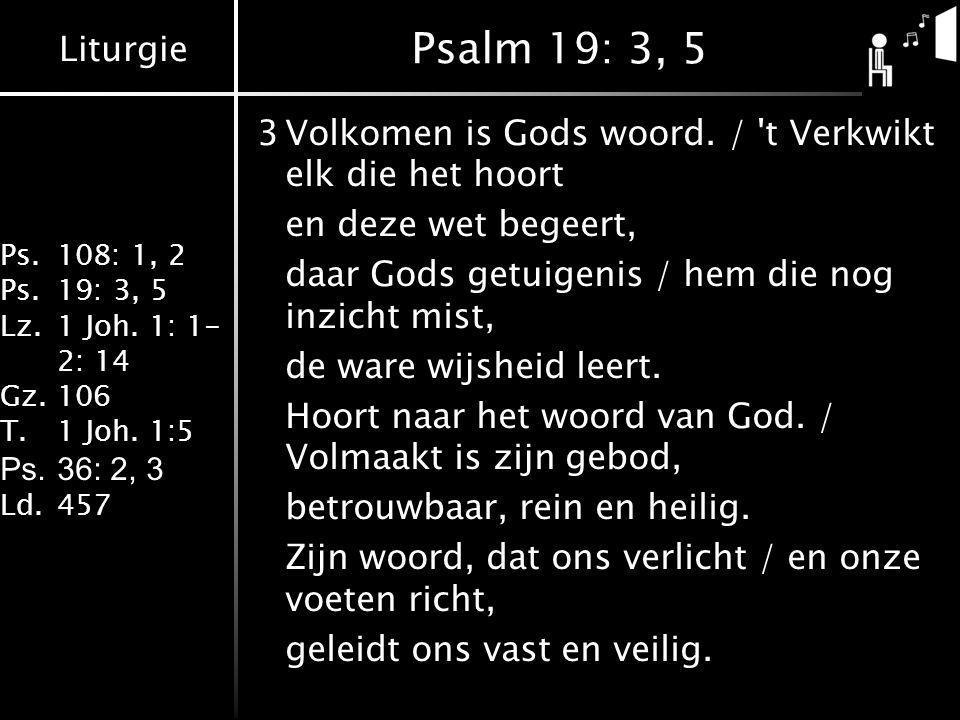 Liturgie Ps.108: 1, 2 Ps.19: 3, 5 Lz.1 Joh. 1: 1- 2: 14 Gz.106 T.1 Joh. 1:5 Ps.36: 2, 3 Ld.457 Psalm 19: 3, 5 3Volkomen is Gods woord. / 't Verkwikt e