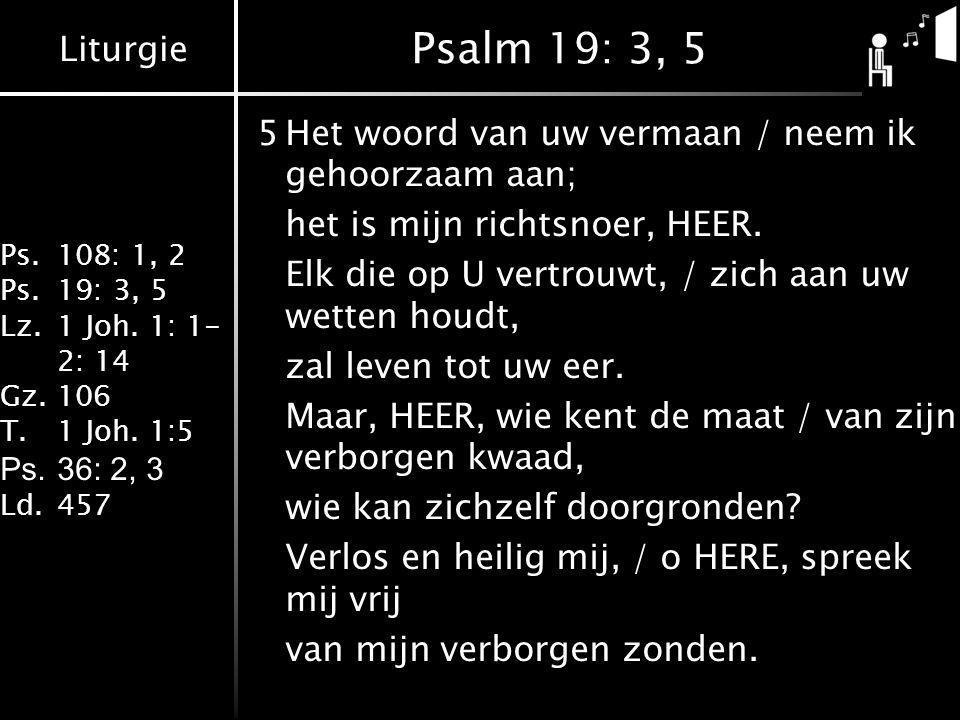 Liturgie Ps.108: 1, 2 Ps.19: 3, 5 Lz.1 Joh. 1: 1- 2: 14 Gz.106 T.1 Joh. 1:5 Ps.36: 2, 3 Ld.457 Psalm 19: 3, 5 5Het woord van uw vermaan / neem ik geho