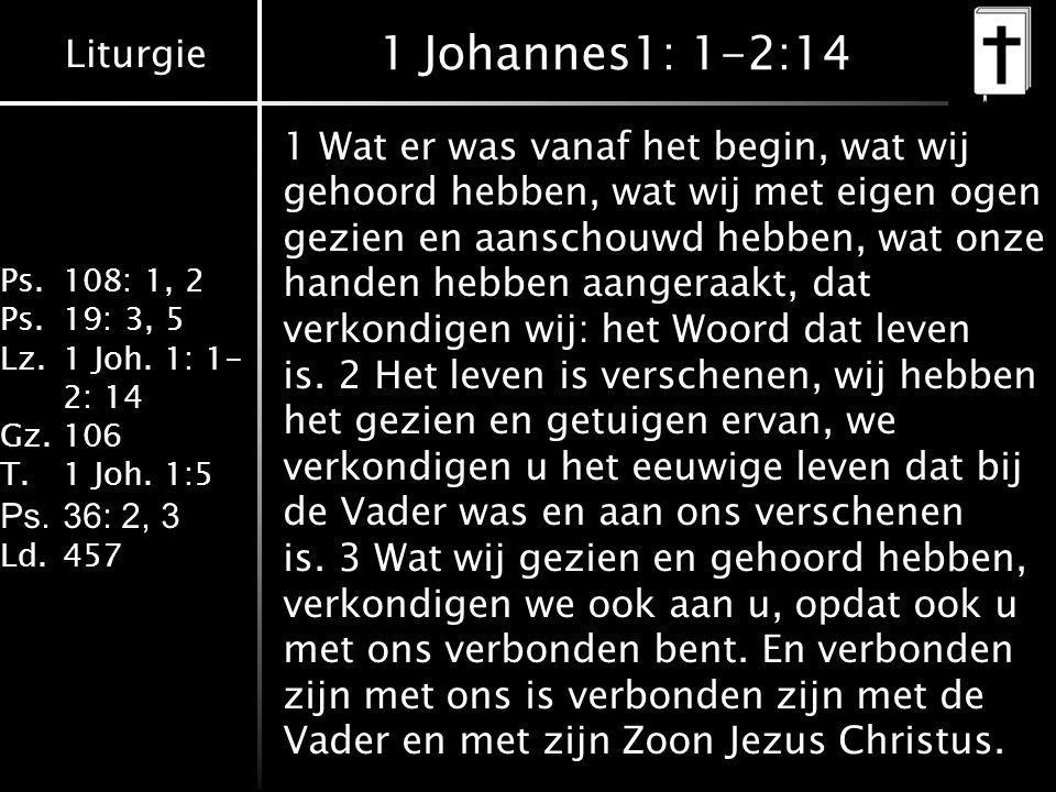 Liturgie Ps.108: 1, 2 Ps.19: 3, 5 Lz.1 Joh. 1: 1- 2: 14 Gz.106 T.1 Joh. 1:5 Ps.36: 2, 3 Ld.457 1 Johannes1: 1-2:14 1 Wat er was vanaf het begin, wat w