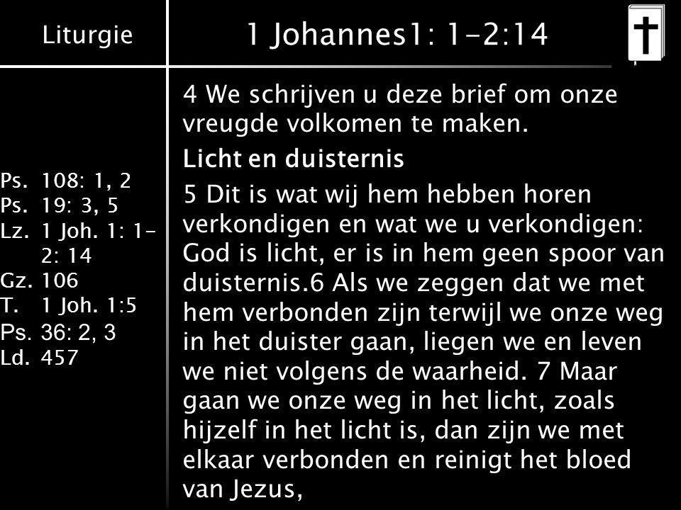 Liturgie Ps.108: 1, 2 Ps.19: 3, 5 Lz.1 Joh. 1: 1- 2: 14 Gz.106 T.1 Joh. 1:5 Ps.36: 2, 3 Ld.457 1 Johannes1: 1-2:14 4 We schrijven u deze brief om onze