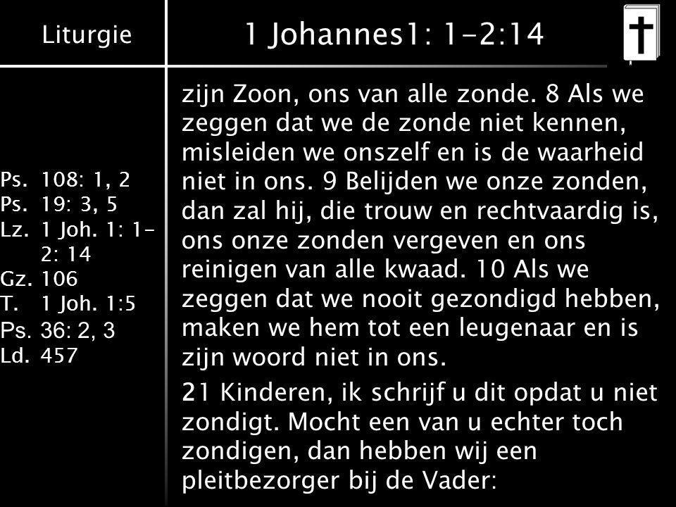 Liturgie Ps.108: 1, 2 Ps.19: 3, 5 Lz.1 Joh. 1: 1- 2: 14 Gz.106 T.1 Joh. 1:5 Ps.36: 2, 3 Ld.457 1 Johannes1: 1-2:14 zijn Zoon, ons van alle zonde. 8 Al