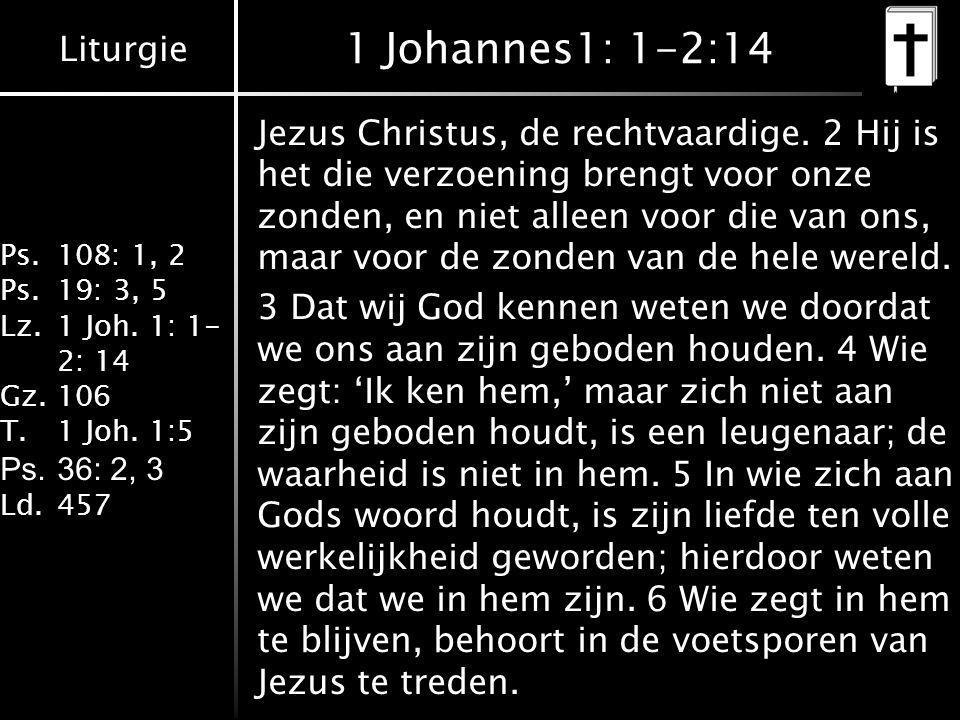Liturgie Ps.108: 1, 2 Ps.19: 3, 5 Lz.1 Joh. 1: 1- 2: 14 Gz.106 T.1 Joh. 1:5 Ps.36: 2, 3 Ld.457 1 Johannes1: 1-2:14 Jezus Christus, de rechtvaardige. 2