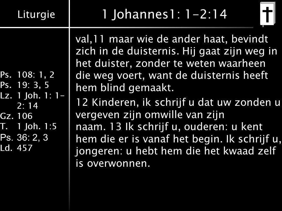 Liturgie Ps.108: 1, 2 Ps.19: 3, 5 Lz.1 Joh. 1: 1- 2: 14 Gz.106 T.1 Joh. 1:5 Ps.36: 2, 3 Ld.457 1 Johannes1: 1-2:14 val,11 maar wie de ander haat, bevi