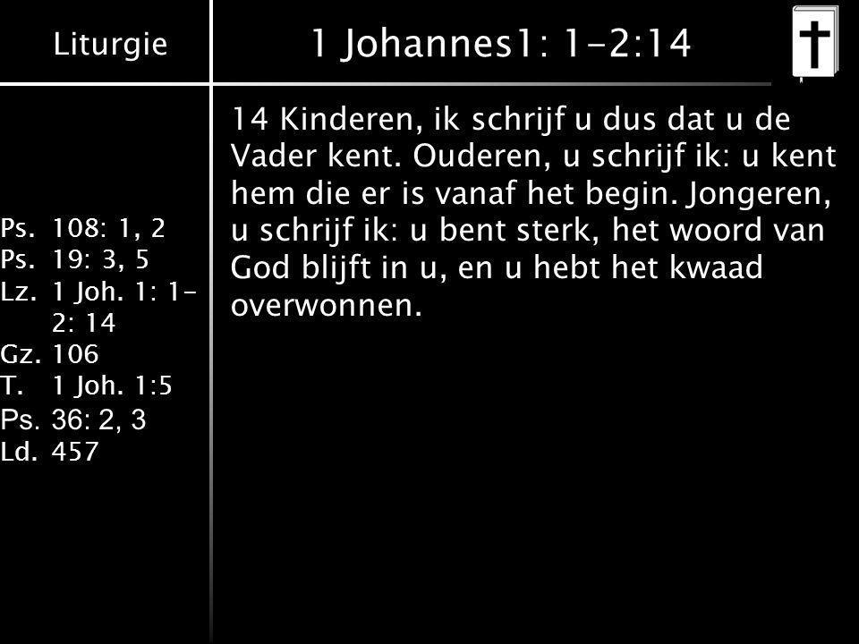 Liturgie Ps.108: 1, 2 Ps.19: 3, 5 Lz.1 Joh. 1: 1- 2: 14 Gz.106 T.1 Joh. 1:5 Ps.36: 2, 3 Ld.457 1 Johannes1: 1-2:14 14 Kinderen, ik schrijf u dus dat u